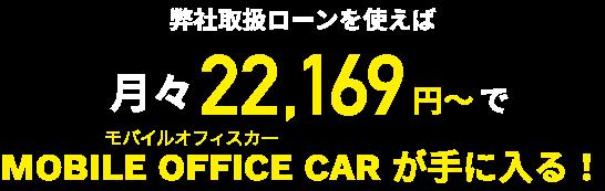 弊社取扱ローンを使えば月々22,169円~でMOBILE OFFICE CAR が手に入る!