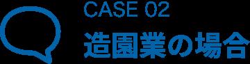 CASE 02 造園業の場合